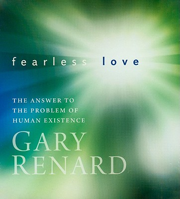 Fearless Love: The Answer to the Problem of Human Existence - Renard, Gary