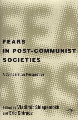 Fears in Post-Communist Societies: A Comparative Perspective - Shlapentokh, Vladimir (Editor), and Shiraev, Eric, Professor (Editor)