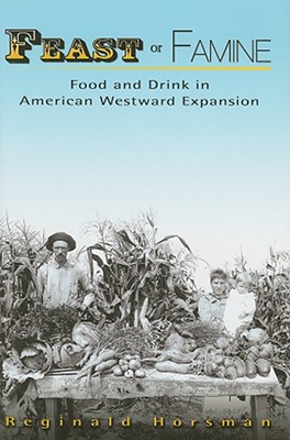 Feast or Famine: Food and Drink in American Westward Expansion - Horsman, Reginald