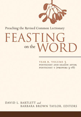 Feasting on the Word: Year B, Vol. 3: Pentecost and Season After Pentecost 1 (Propers 3-16) - Bartlett, David L (Editor), and Taylor, Barbara Brown (Editor)