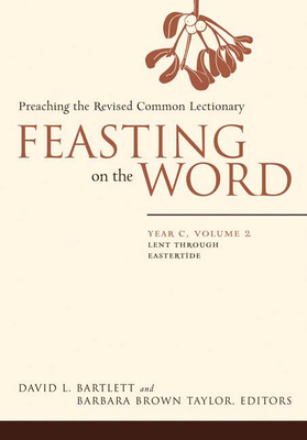 Feasting on the Word, Year C, Volume 2: Preaching the Revised Common Lectionary - Bartlett, David Lyon (Editor), and Taylor, Barbara Brown (Editor)