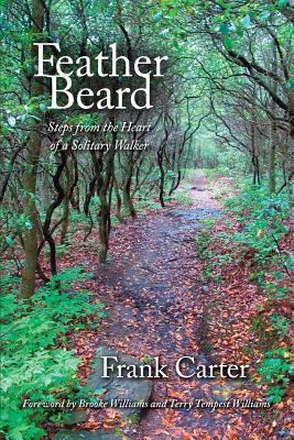 Feather Beard: Steps from the Heart of a Solitary Walker - Carter, Frank, and Tempest Williams, Terry (Foreword by)