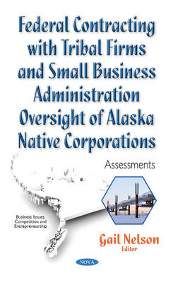 Federal Contracting with Tribal Firms & Small Business Administration Oversight of Alaska Native Corporations: Assessments - Nelson, Gail A. (Editor)