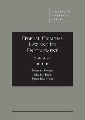 Federal Criminal Law and its Enforcement - Abrams, Norman, and Beale, Sara, and Klein, Susan