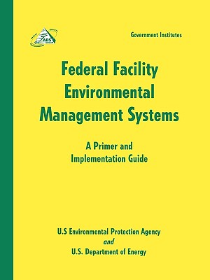 Federal Facility Environmental Management Systems: A Primer and Implementation Guide: A Primer and Implementation Guide - Environmental Protection Agency & Department of Energy U S