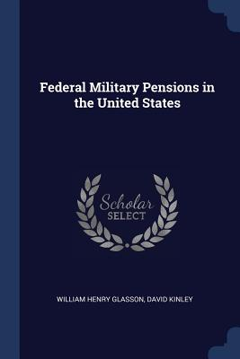 Federal Military Pensions in the United States - Glasson, William Henry, and Kinley, David