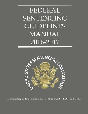 Federal Sentencing Guidelines 2016-2017 - United States Sentencing Commission