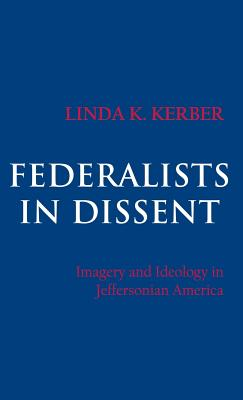 Federalists in Dissent: Imagery and Ideology in Jeffersonian America - Kerber, Linda K