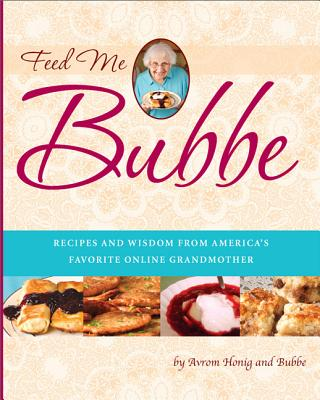 "Feed Me Bubbe: Recipes and Wisdom from America's Favorite Online Grandmother - Sher, Balya ""Bubbe"", and Honig, Avrom, and Bubbe"
