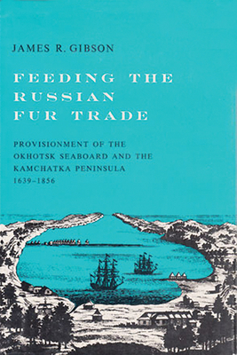 Feeding the Russian Fur Trade: Provisionment of the Okhotsk Seaboard and the Kamchatka Peninsula, 1639a 1856 - Gibson, James R
