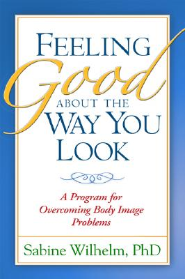 Feeling Good about the Way You Look: A Program for Overcoming Body Image Problems - Wilhelm, Sabine, PhD