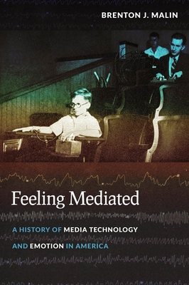 Feeling Mediated: A History of Media Technology and Emotion in America - Malin, Brenton J
