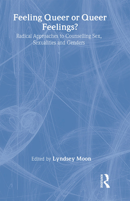Feeling Queer or Queer Feelings?: Radical Approaches to Counselling Sex, Sexualities and Genders - Moon, Lyndsey (Editor)