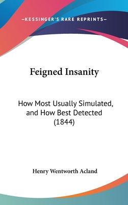 Feigned Insanity: How Most Usually Simulated, and How Best Detected (1844) - Acland, Henry Wentworth