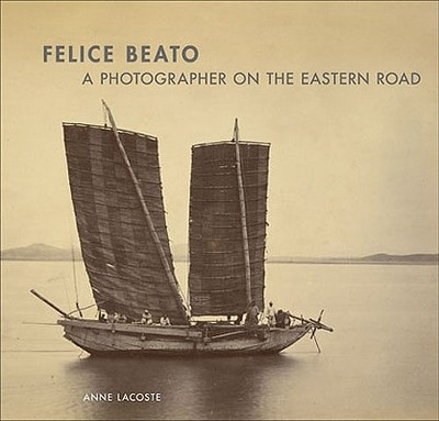 Felice Beato: A Photographer on the Eastern Road - Lacoste, Anne