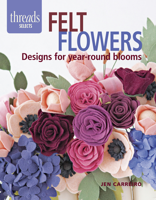 Felt Flowers: Designs for Year-Round Blooms - Carreiro, Jen