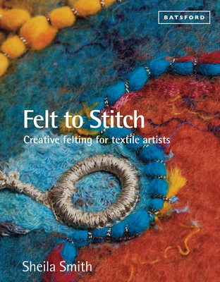 Felt to Stitch: Creative Felting for Textile Artists - Smith, Sheila