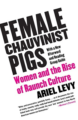 Female Chauvinist Pigs: Women and the Rise of Raunch Culture - Levy, Ariel