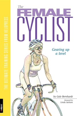 Female Cyclist: Gearing Up a Level - Bernhardt, Gale, and Carpenter-Phinney, Connie (Foreword by)