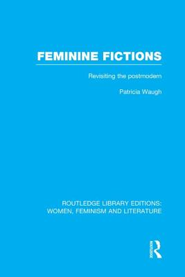 Feminine Fictions: Revisiting the Postmodern - Waugh, Patricia