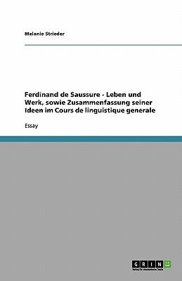 Ferdinand de Saussure - Leben Und Werk, Sowie Zusammenfassung Seiner Ideen Im Cours de Linguistique Generale - Strieder, Melanie