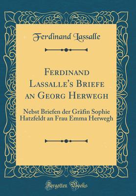 Ferdinand Lassalle's Briefe an Georg Herwegh: Nebst Briefen Der Grafin Sophie Hatzfeldt an Frau Emma Herwegh (Classic Reprint) - Lassalle, Ferdinand