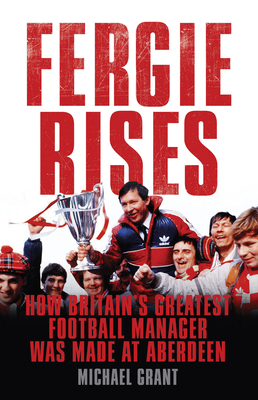 Fergie Rises: How Britain's Greatest Football Manager Was Made At Aberdeen -
