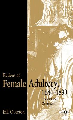 Fictions of Female Adultery 1684-1890: Theories and Circumtexts - Overton, B