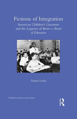 Fictions of Integration: American Children's Literature and the Legacies of Brown v. Board of Education - Lesley, Naomi