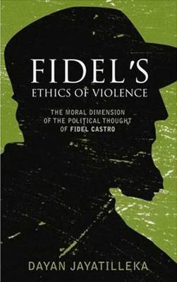 Fidel's Ethics of Violence: The Moral Dimension of the Political Thought of Fidel Castro - Jayatilleka, Dayan