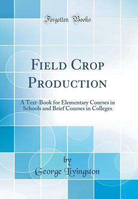 Field Crop Production: A Text-Book for Elementary Courses in Schools and Brief Courses in Colleges (Classic Reprint) - Livingston, George