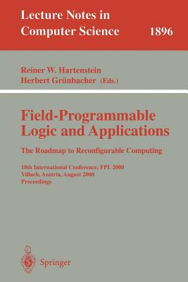 Field-Programmable Logic and Applications: The Roadmap to Reconfigurable Computing: 10th International Conference, Fpl 2000 Villach, Austria, August 27-30, 2000 Proceedings - Hartenstein, Reiner W (Editor)