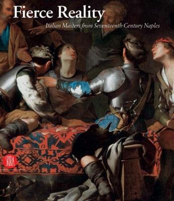 Fierce Reality: Italian Masters from Seventeenth Century Naples - Loughman, Thomas J