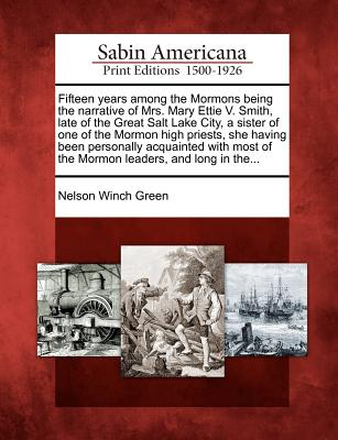 Fifteen Years Among the Mormons Being the Narrative of Mrs. Mary Ettie V. Smith, Late of the Great Salt Lake City, a Sister of One of the Mormon High Priests, She Having Been Personally Acquainted with Most of the Mormon Leaders, and Long in The... - Green, Nelson Winch