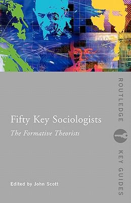 Fifty Key Sociologists: The Formative Theorists - Scott, John (Editor)