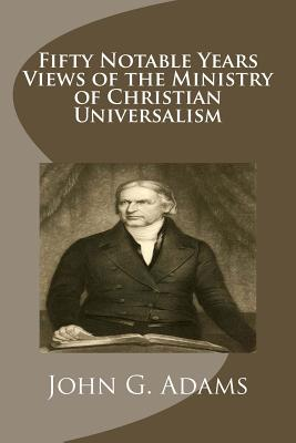 Fifty Notable Years Views of the Ministry of Christian Universalism - Adams, John G