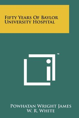 Fifty Years of Baylor University Hospital - James, Powhatan Wright, and White, W R, Dr. (Introduction by)