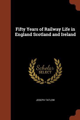 Fifty Years of Railway Life in England Scotland and Ireland - Tatlow, Joseph