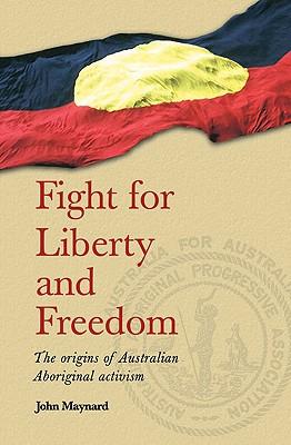 Fight for Liberty and Freedom: The Origins of Australian Aboriginal Activism - Maynard, John