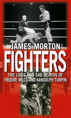 Fighters: The Lives and Sad Deaths of Freddie Mills and Randolph Turpin - Morton, James