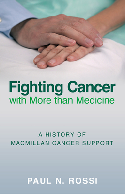 Fighting Cancer with More than Medicine: A History of Macmillan Cancer Support - Rossi, Paul N.