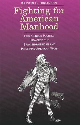Fighting for American Manhood: How Gender Politics Provoked the Spanish-American and Philippine-American Wars - Hoganson, Kristin L, Professor