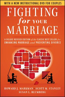 Fighting for Your Marriage: A Deluxe Revised Edition of the Classic Best Seller for Enhancing Marriage and Preventing Divorce - Markman, Howard J, Ph.D., and Stanley, Scott M, PH.D., and Blumberg, Susan L, Ph.D.