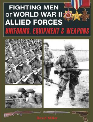 Fighting Men of World War II Allied Forces: Uniforms, Equipment and Weapons - Miller, David
