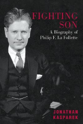 Fighting Son: A Biography of Philip F. La Follette - Kasparek, Jonathan