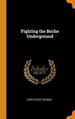 Fighting the Boche Underground - Trounce, Harry Davis