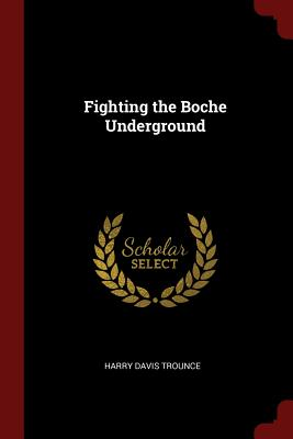 Fighting the Boche Underground - Trounce, Harry Davis