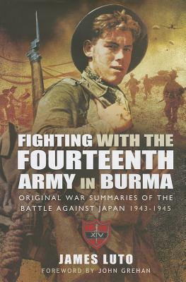 Fighting with the Fourteenth Army in Burma: Original War Summaries of the Battle Against Japan 1943-1945 - Luto, James