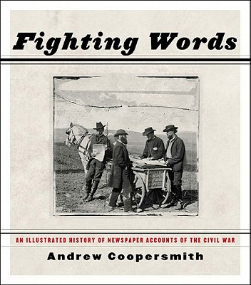 Fighting Words: An Illustrated History of Newspaper Accounts of the Civil War - Coopersmith, Andrew S