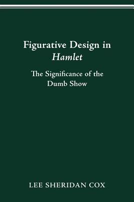 Figurative Design in Hamlet: The Significance of the Dumb Show - Cox, Lee Sheridan